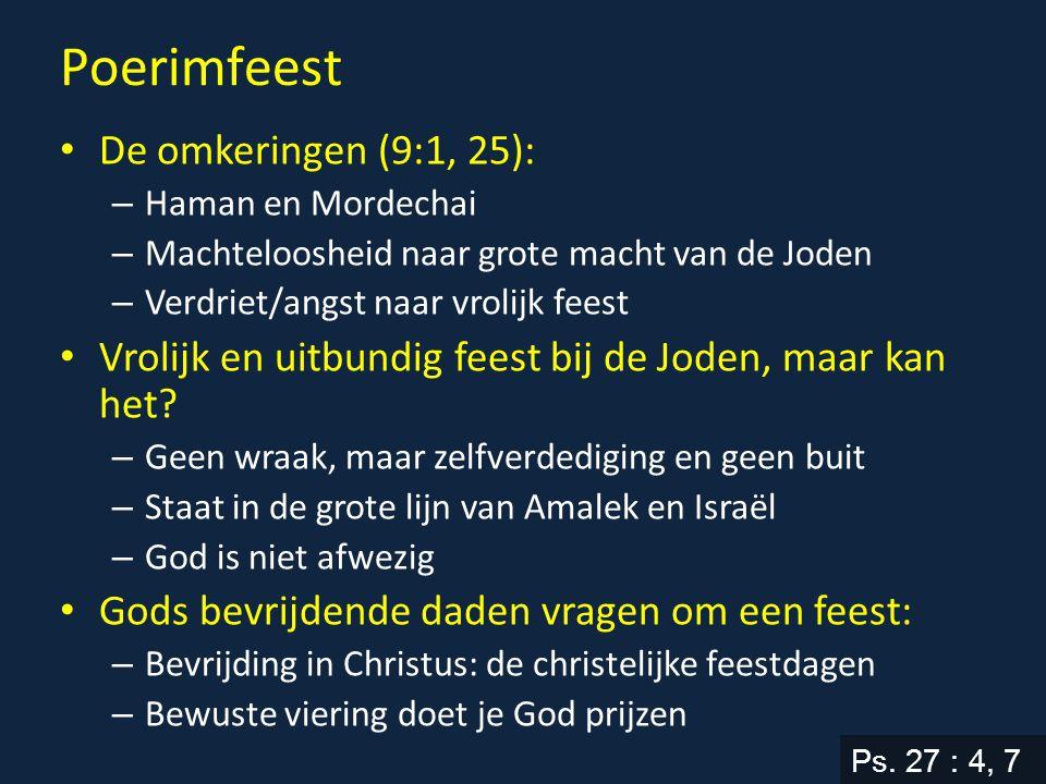 Poerimfeest De omkeringen (9:1, 25): – Haman en Mordechai – Machteloosheid naar grote macht van de Joden – Verdriet/angst naar vrolijk feest Vrolijk en uitbundig feest bij de Joden, maar kan het.