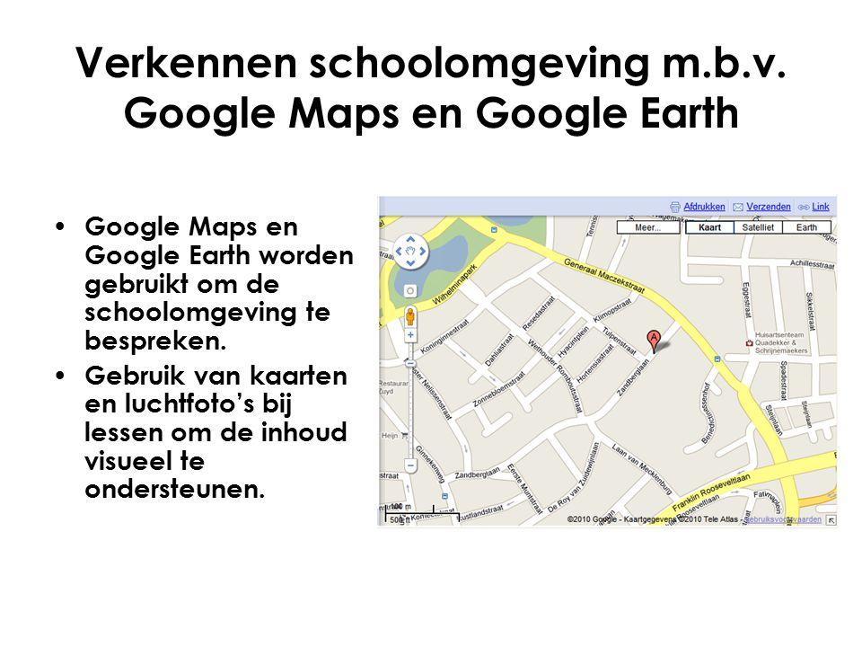 Verkennen schoolomgeving m.b.v. Google Maps en Google Earth Google Maps en Google Earth worden gebruikt om de schoolomgeving te bespreken. Gebruik van
