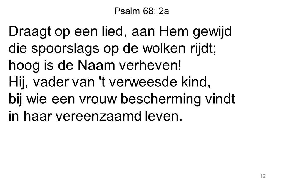 Psalm 68: 2a Draagt op een lied, aan Hem gewijd die spoorslags op de wolken rijdt; hoog is de Naam verheven.