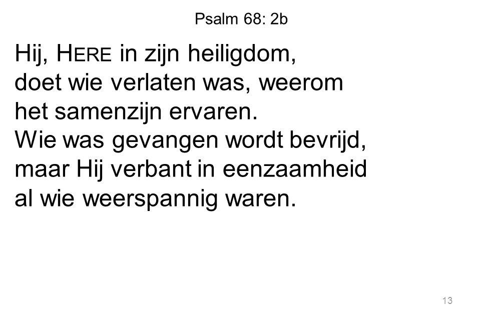 Psalm 68: 2b Hij, H ERE in zijn heiligdom, doet wie verlaten was, weerom het samenzijn ervaren.
