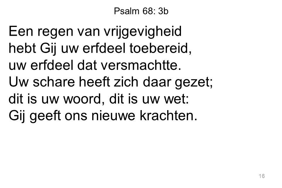 Psalm 68: 3b Een regen van vrijgevigheid hebt Gij uw erfdeel toebereid, uw erfdeel dat versmachtte.