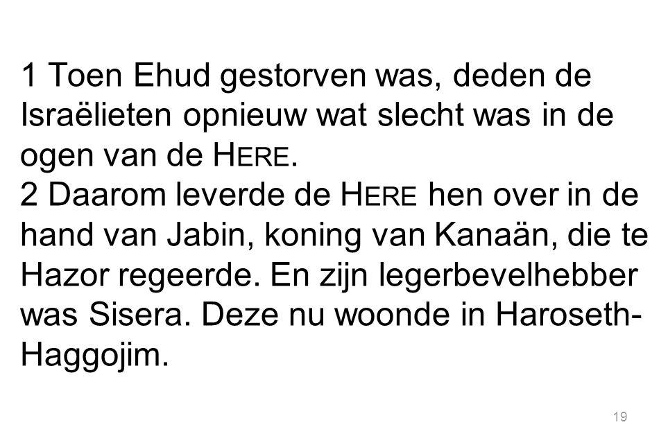 19 1 Toen Ehud gestorven was, deden de Israëlieten opnieuw wat slecht was in de ogen van de H ERE.