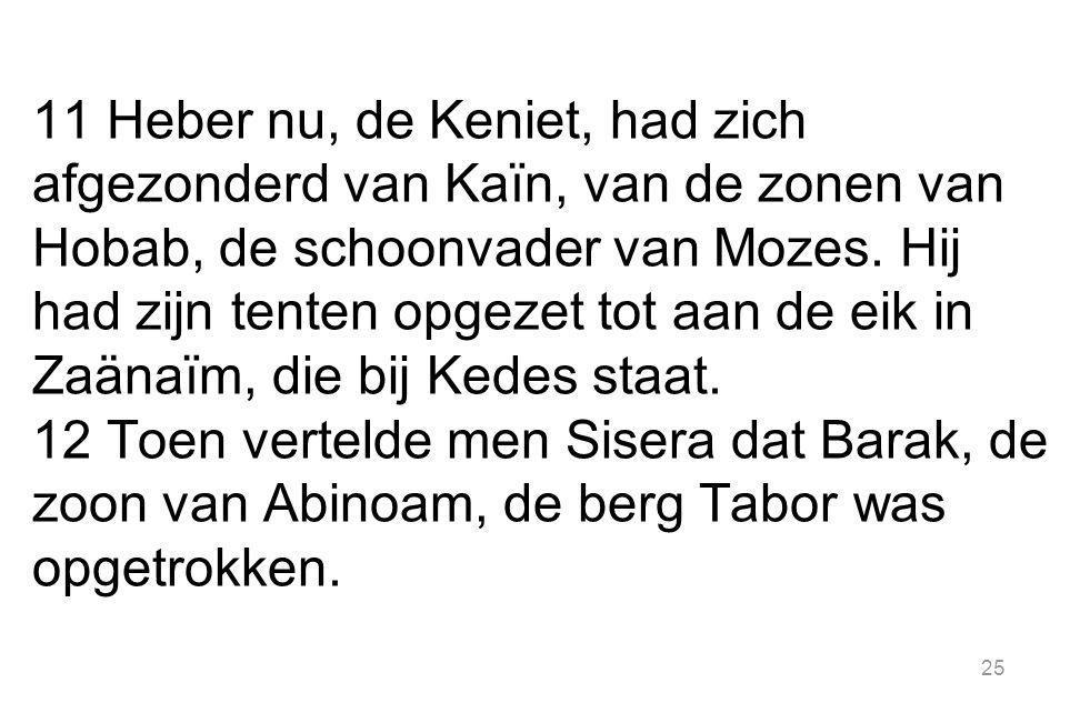 25 11 Heber nu, de Keniet, had zich afgezonderd van Kaïn, van de zonen van Hobab, de schoonvader van Mozes.