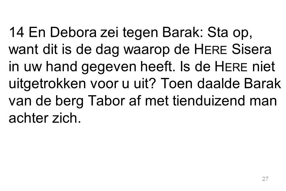 27 14 En Debora zei tegen Barak: Sta op, want dit is de dag waarop de H ERE Sisera in uw hand gegeven heeft.