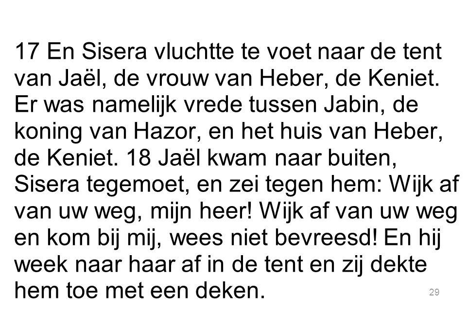 29 17 En Sisera vluchtte te voet naar de tent van Jaël, de vrouw van Heber, de Keniet.