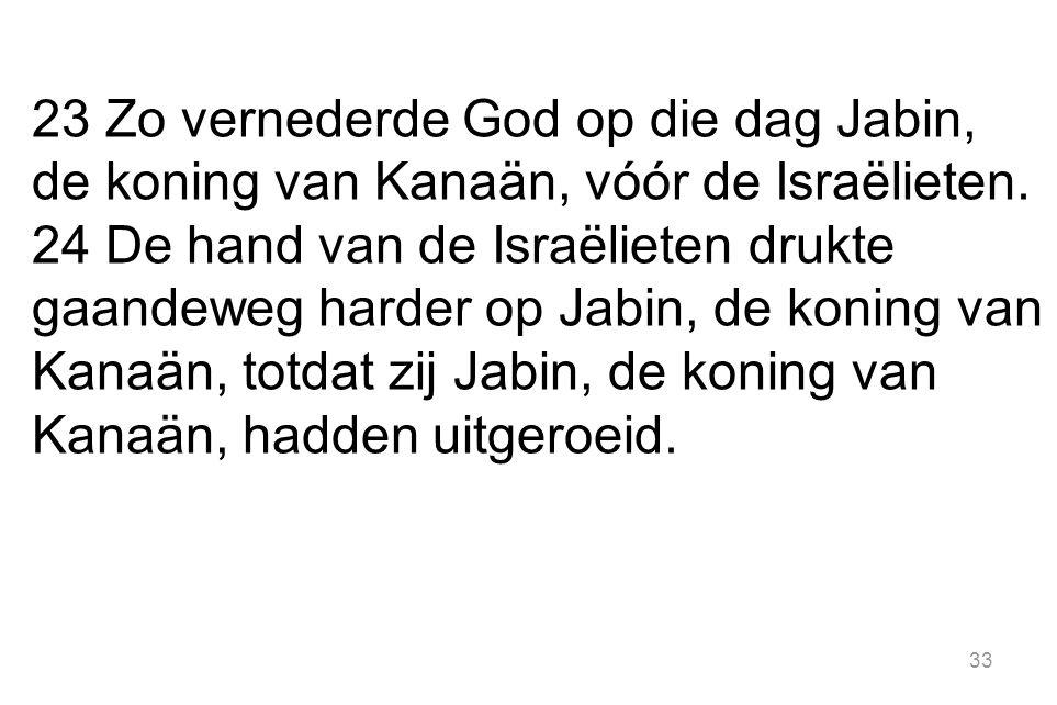 33 23 Zo vernederde God op die dag Jabin, de koning van Kanaän, vóór de Israëlieten.