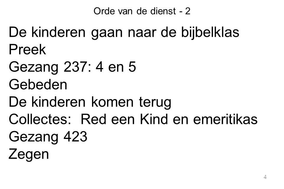 4 Orde van de dienst - 2 De kinderen gaan naar de bijbelklas Preek Gezang 237: 4 en 5 Gebeden De kinderen komen terug Collectes: Red een Kind en emeritikas Gezang 423 Zegen