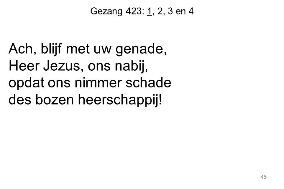 Gezang 423: 1, 2, 3 en 4 Ach, blijf met uw genade, Heer Jezus, ons nabij, opdat ons nimmer schade des bozen heerschappij.