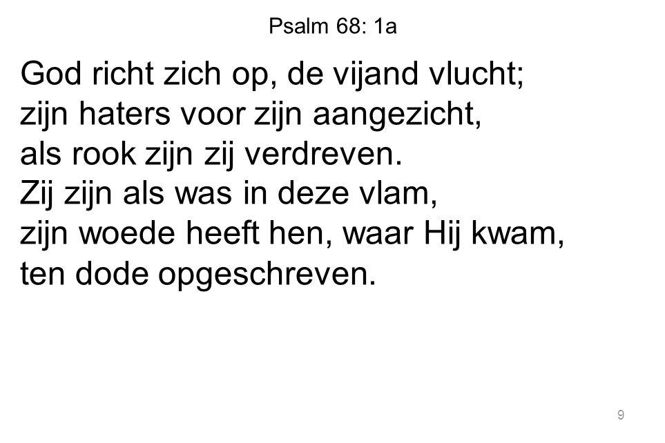 Psalm 68: 1a God richt zich op, de vijand vlucht; zijn haters voor zijn aangezicht, als rook zijn zij verdreven.