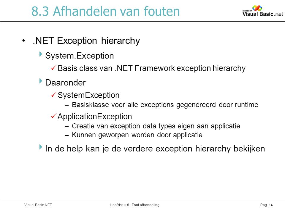 Hoofdstuk 8 : Fout afhandelingVisual Basic.NETPag. 14 8.3 Afhandelen van fouten.NET Exception hierarchy  System.Exception Basis class van.NET Framewo