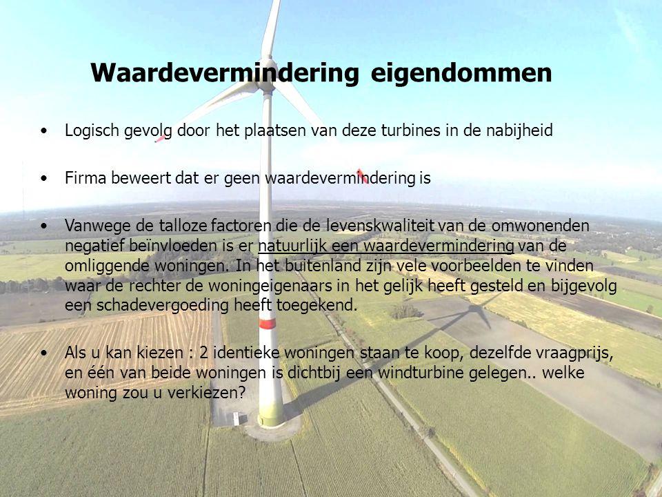 Waardevermindering eigendommen Logisch gevolg door het plaatsen van deze turbines in de nabijheid Firma beweert dat er geen waardevermindering is Vanwege de talloze factoren die de levenskwaliteit van de omwonenden negatief beïnvloeden is er natuurlijk een waardevermindering van de omliggende woningen.