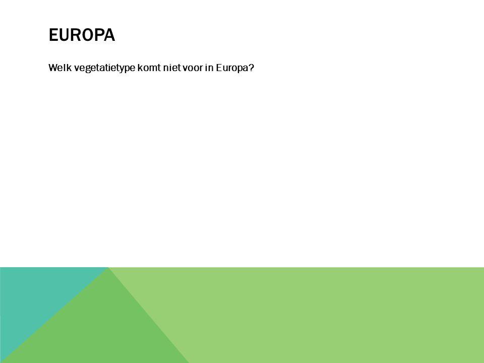 EUROPA Welk vegetatietype komt niet voor in Europa?