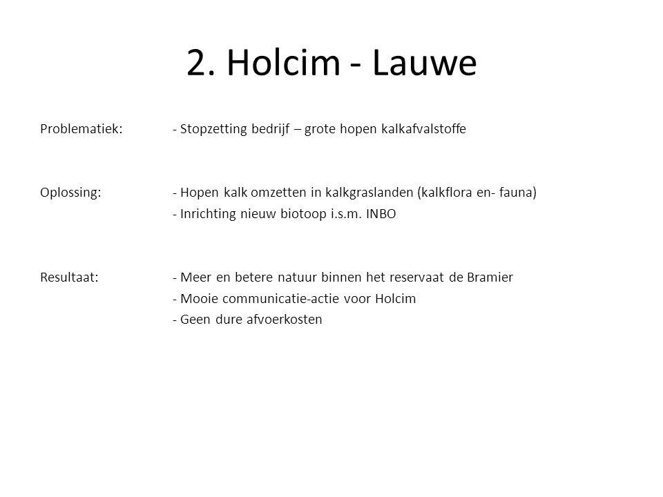 2. Holcim - Lauwe Problematiek:- Stopzetting bedrijf – grote hopen kalkafvalstoffe Oplossing:- Hopen kalk omzetten in kalkgraslanden (kalkflora en- fa