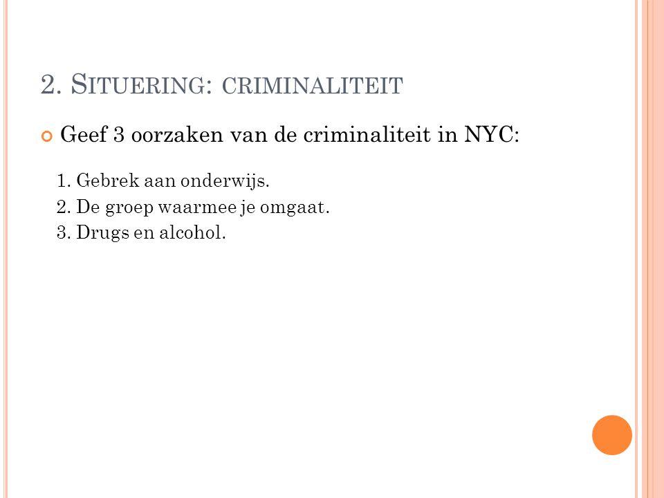 Geef 3 oorzaken van de criminaliteit in NYC: 2. S ITUERING : CRIMINALITEIT 1. Gebrek aan onderwijs. 2. De groep waarmee je omgaat. 3. Drugs en alcohol