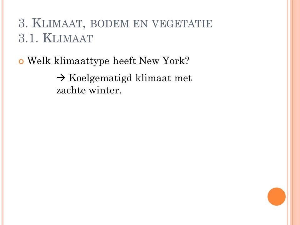 3. K LIMAAT, BODEM EN VEGETATIE 3.1. K LIMAAT Welk klimaattype heeft New York?  Koelgematigd klimaat met zachte winter.
