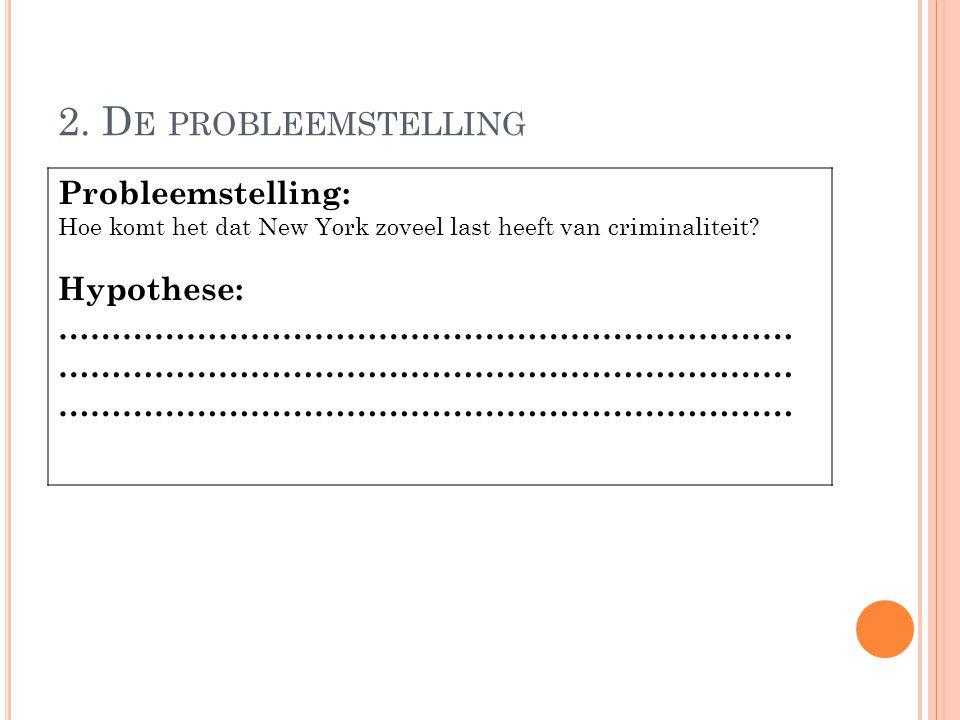 2. D E PROBLEEMSTELLING Probleemstelling: Hoe komt het dat New York zoveel last heeft van criminaliteit? Hypothese: …………………………………………………………… …………………………