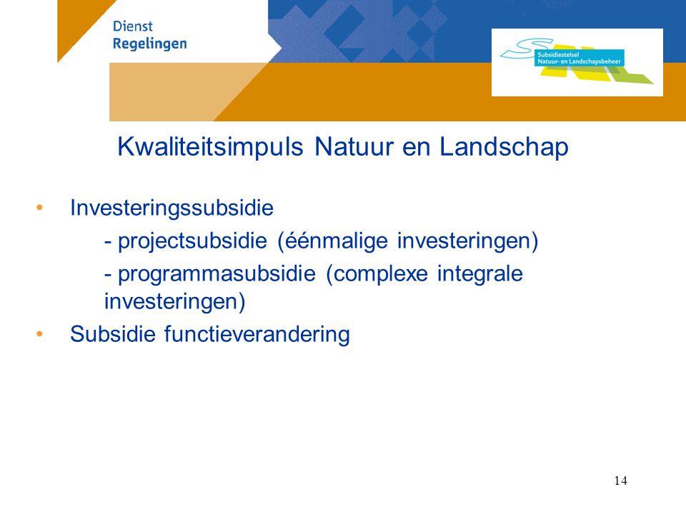14 Investeringssubsidie - projectsubsidie (éénmalige investeringen) - programmasubsidie (complexe integrale investeringen) Subsidie functieverandering Kwaliteitsimpuls Natuur en Landschap