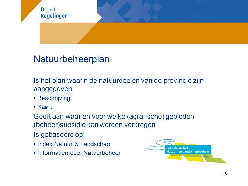18 Natuurbeheerplan Is het plan waarin de natuurdoelen van de provincie zijn aangegeven: Beschrijving Kaart Geeft aan waar en voor welke (agrarische) gebieden (beheer)subsidie kan worden verkregen Is gebaseerd op: Index Natuur & Landschap Informatiemodel Natuurbeheer