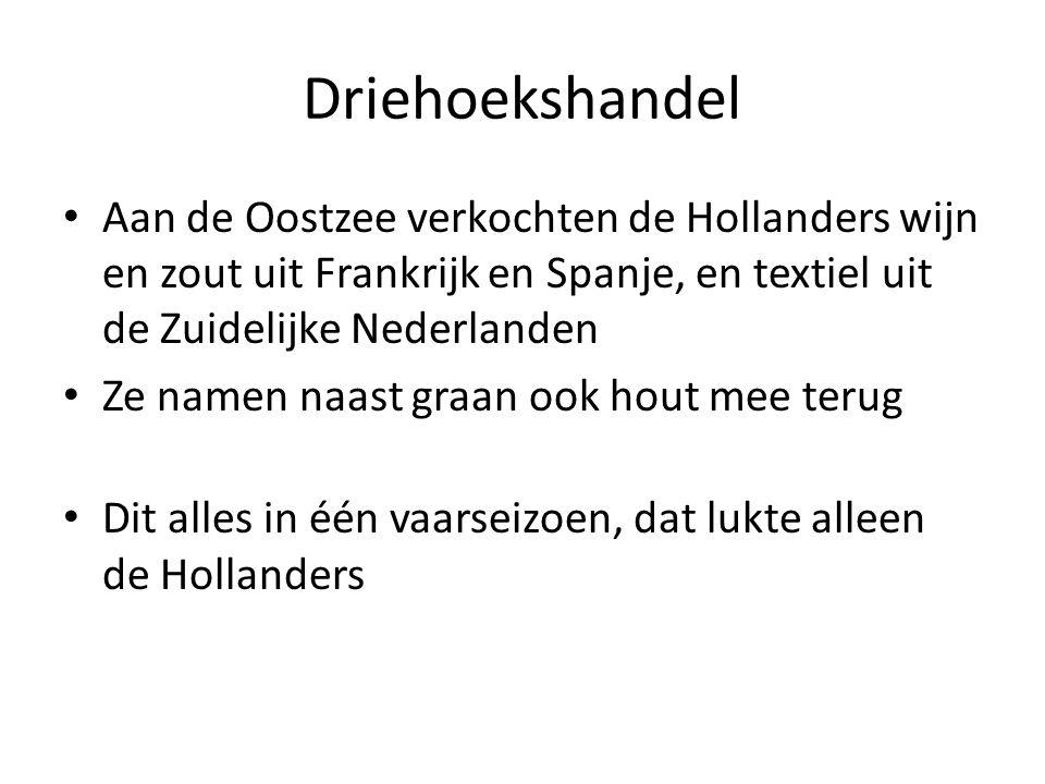 Driehoekshandel Aan de Oostzee verkochten de Hollanders wijn en zout uit Frankrijk en Spanje, en textiel uit de Zuidelijke Nederlanden Ze namen naast graan ook hout mee terug Dit alles in één vaarseizoen, dat lukte alleen de Hollanders