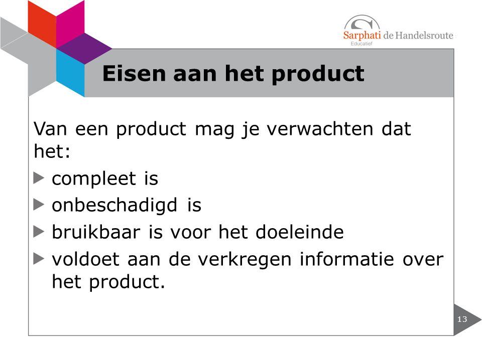 Van een product mag je verwachten dat het: compleet is onbeschadigd is bruikbaar is voor het doeleinde voldoet aan de verkregen informatie over het pr