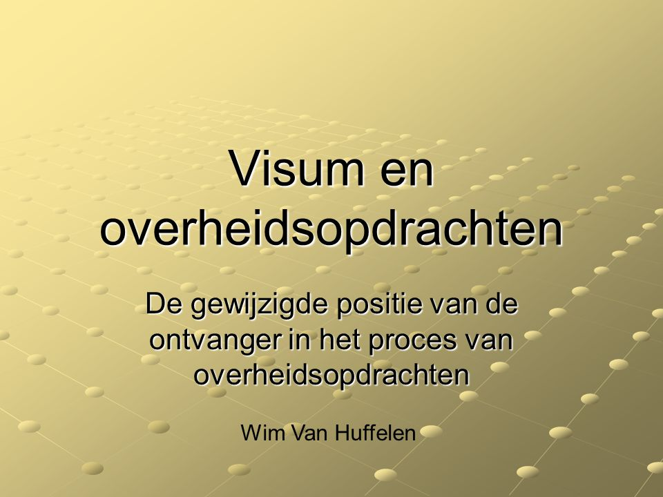 Visum en overheidsopdrachten De gewijzigde positie van de ontvanger in het proces van overheidsopdrachten Wim Van Huffelen