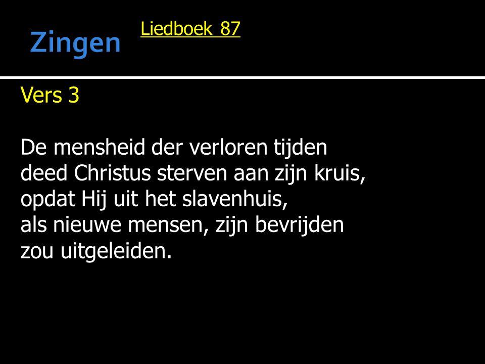 Liedboek 87 Vers 3 De mensheid der verloren tijden deed Christus sterven aan zijn kruis, opdat Hij uit het slavenhuis, als nieuwe mensen, zijn bevrijden zou uitgeleiden.