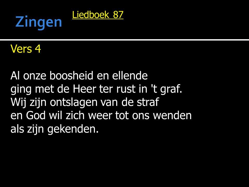 Liedboek 87 Vers 4 Al onze boosheid en ellende ging met de Heer ter rust in 't graf. Wij zijn ontslagen van de straf en God wil zich weer tot ons wend