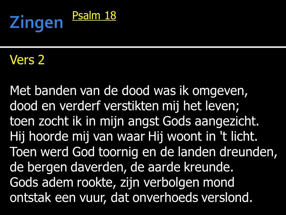 Vers 2 Met banden van de dood was ik omgeven, dood en verderf verstikten mij het leven; toen zocht ik in mijn angst Gods aangezicht.