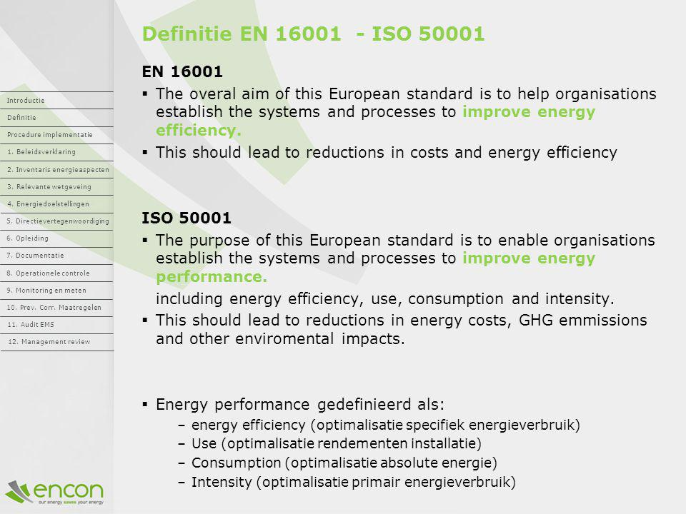 Definitie EN 16001 - ISO 50001 EN 16001  The overal aim of this European standard is to help organisations establish the systems and processes to imp