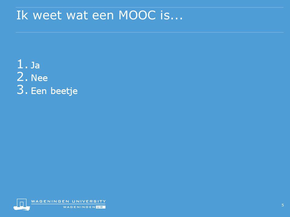 Ik weet wat een MOOC is... 5 1. Ja 2. Nee 3. Een beetje