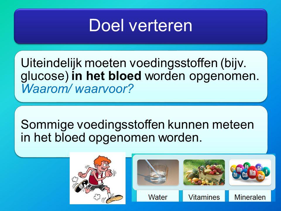 Doel verteren Uiteindelijk moeten voedingsstoffen (bijv. glucose) in het bloed worden opgenomen. Waarom/ waarvoor? Sommige voedingsstoffen kunnen mete