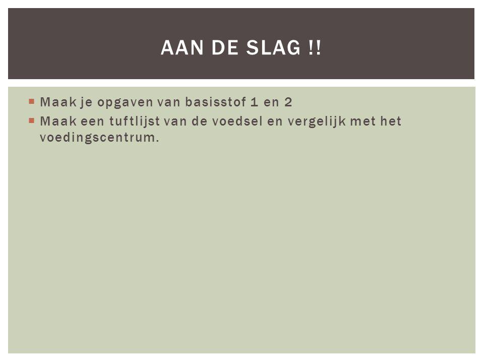  Maak je opgaven van basisstof 1 en 2  Maak een tuftlijst van de voedsel en vergelijk met het voedingscentrum. AAN DE SLAG !!