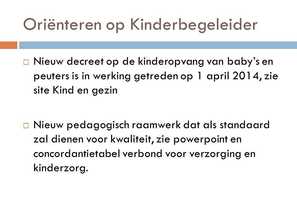 Oriënteren op Kinderbegeleider  Nieuw decreet op de kinderopvang van baby's en peuters is in werking getreden op 1 april 2014, zie site Kind en gezin