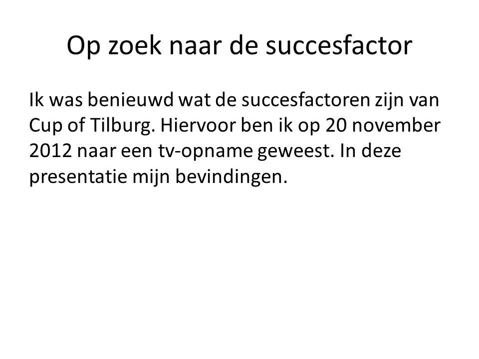 Op zoek naar de succesfactor Ik was benieuwd wat de succesfactoren zijn van Cup of Tilburg. Hiervoor ben ik op 20 november 2012 naar een tv-opname gew