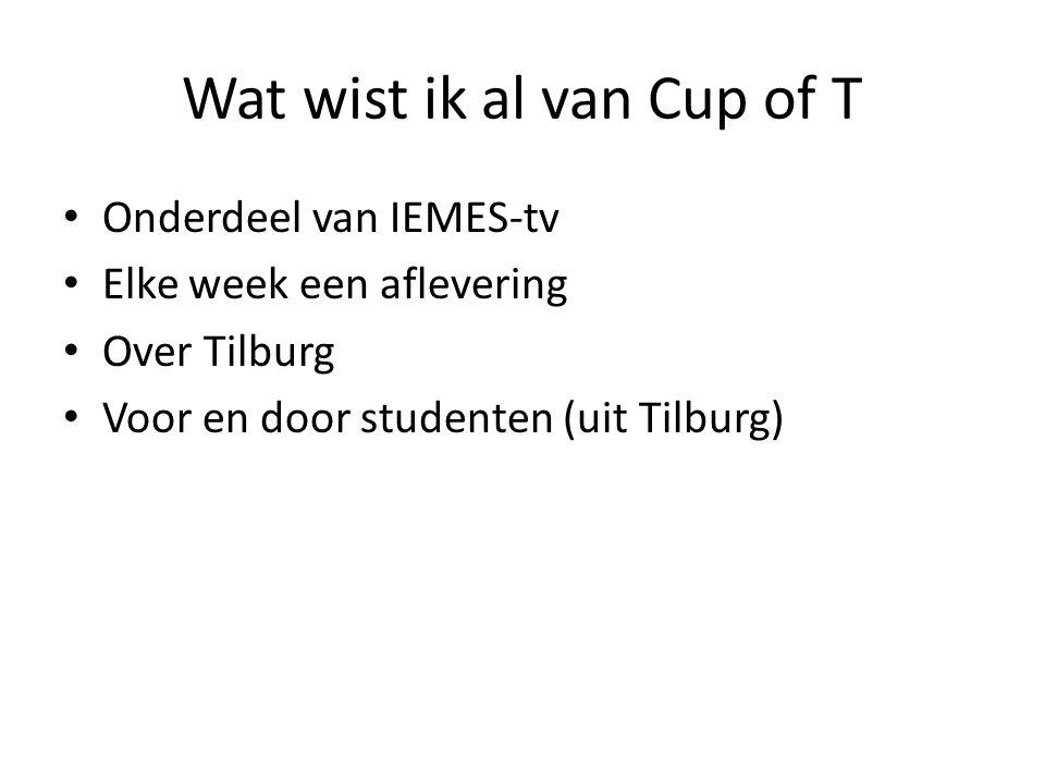 Wat wist ik al van Cup of T Onderdeel van IEMES-tv Elke week een aflevering Over Tilburg Voor en door studenten (uit Tilburg)