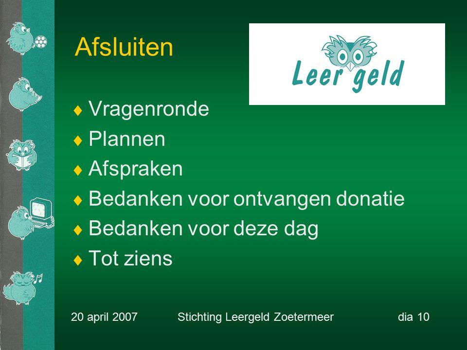 Afsluiten  Vragenronde  Plannen  Afspraken  Bedanken voor ontvangen donatie  Bedanken voor deze dag  Tot ziens 20 april 2007 Stichting Leergeld Zoetermeerdia 10