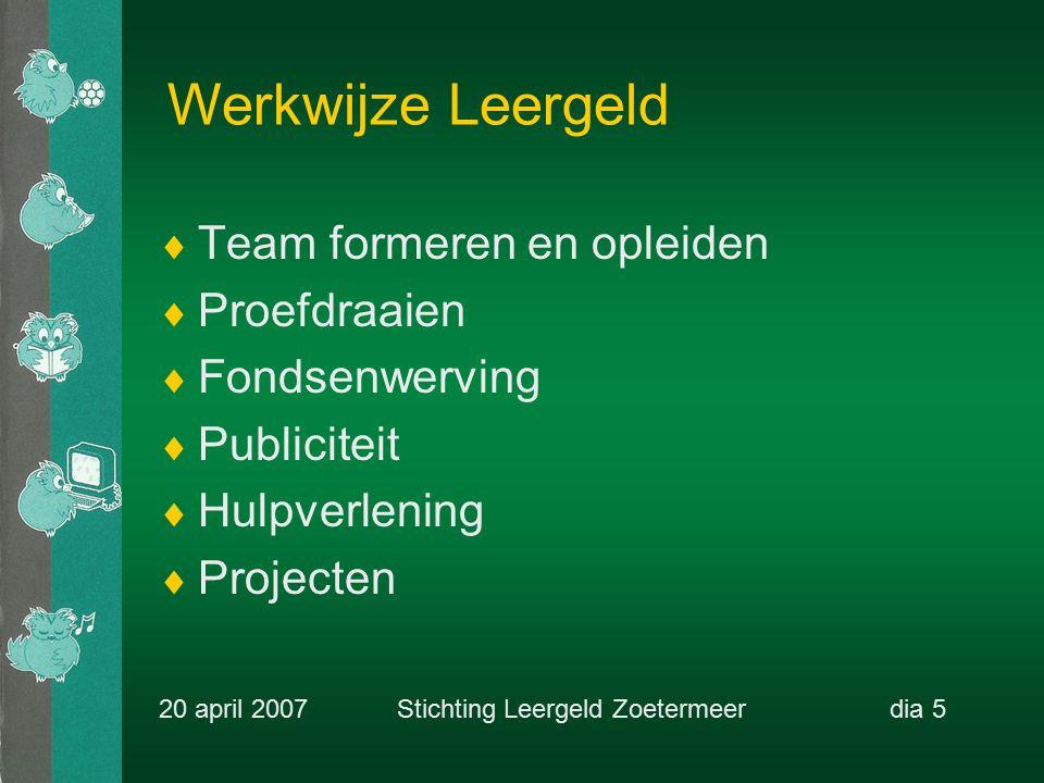 Werkwijze Leergeld  Team formeren en opleiden  Proefdraaien  Fondsenwerving  Publiciteit  Hulpverlening  Projecten 20 april 2007 Stichting Leergeld Zoetermeerdia 5