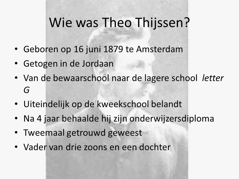 Wie was Theo Thijssen? Geboren op 16 juni 1879 te Amsterdam Getogen in de Jordaan Van de bewaarschool naar de lagere school letter G Uiteindelijk op d