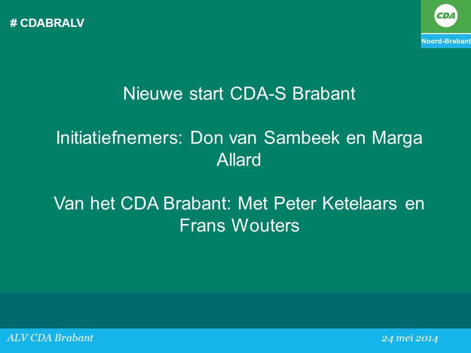 # CDABRALV ALV CDA Brabant24 mei 2014 Nieuwe start CDA-S Brabant Initiatiefnemers: Don van Sambeek en Marga Allard Van het CDA Brabant: Met Peter Ketelaars en Frans Wouters