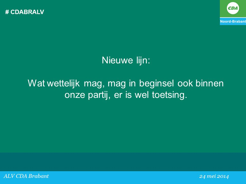 # CDABRALV ALV CDA Brabant24 mei 2014 Nieuwe lijn: Wat wettelijk mag, mag in beginsel ook binnen onze partij, er is wel toetsing.