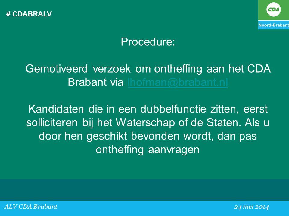 # CDABRALV ALV CDA Brabant24 mei 2014 Procedure: Gemotiveerd verzoek om ontheffing aan het CDA Brabant via lhofman@brabant.nllhofman@brabant.nl Kandidaten die in een dubbelfunctie zitten, eerst solliciteren bij het Waterschap of de Staten.