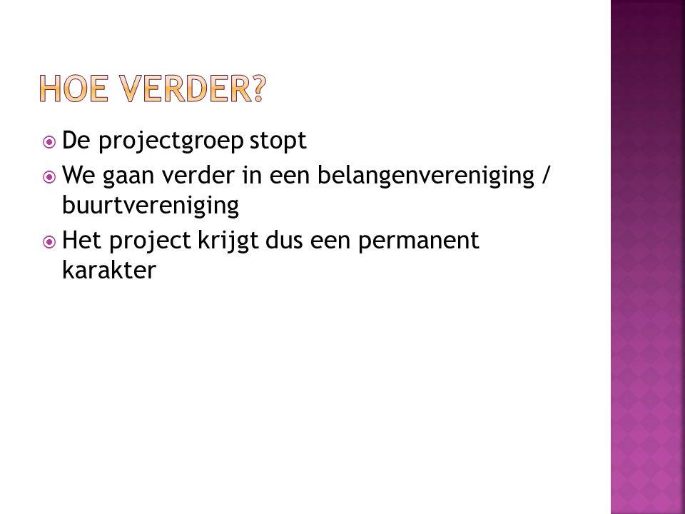  De projectgroep stopt  We gaan verder in een belangenvereniging / buurtvereniging  Het project krijgt dus een permanent karakter