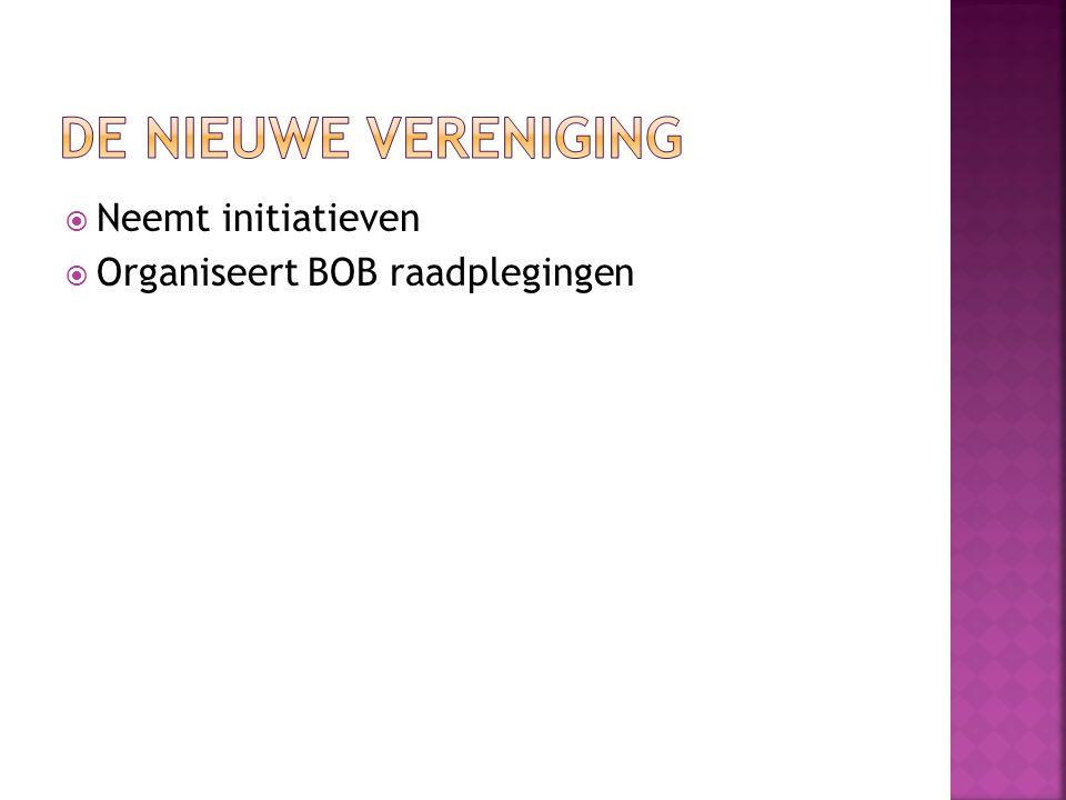  Neemt initiatieven  Organiseert BOB raadplegingen