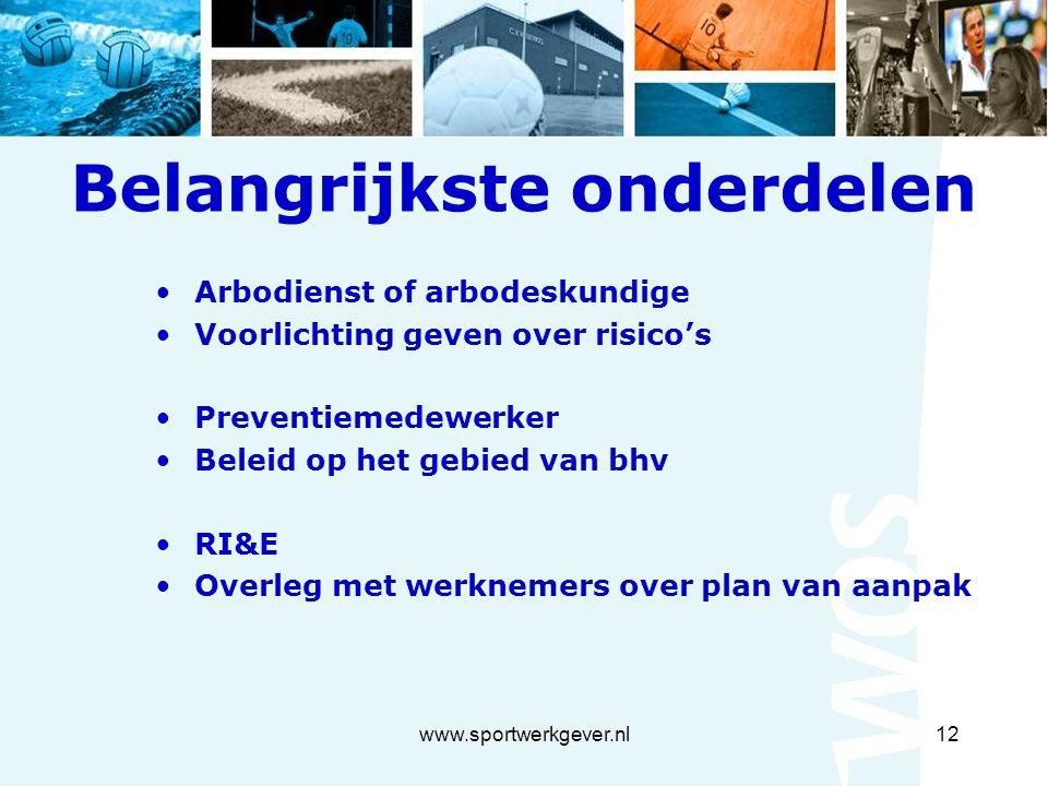 www.sportwerkgever.nl12 Belangrijkste onderdelen Arbodienst of arbodeskundige Voorlichting geven over risico's Preventiemedewerker Beleid op het gebied van bhv RI&E Overleg met werknemers over plan van aanpak
