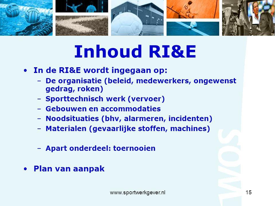 www.sportwerkgever.nl15 Inhoud RI&E In de RI&E wordt ingegaan op: –De organisatie (beleid, medewerkers, ongewenst gedrag, roken) –Sporttechnisch werk (vervoer) –Gebouwen en accommodaties –Noodsituaties (bhv, alarmeren, incidenten) –Materialen (gevaarlijke stoffen, machines) –Apart onderdeel: toernooien Plan van aanpak