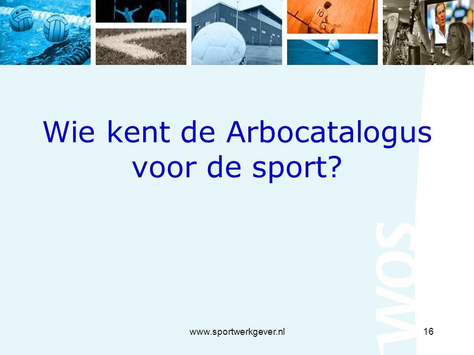 www.sportwerkgever.nl16 Wie kent de Arbocatalogus voor de sport?