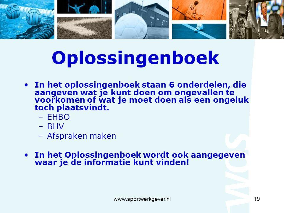 www.sportwerkgever.nl19 Oplossingenboek In het oplossingenboek staan 6 onderdelen, die aangeven wat je kunt doen om ongevallen te voorkomen of wat je moet doen als een ongeluk toch plaatsvindt.