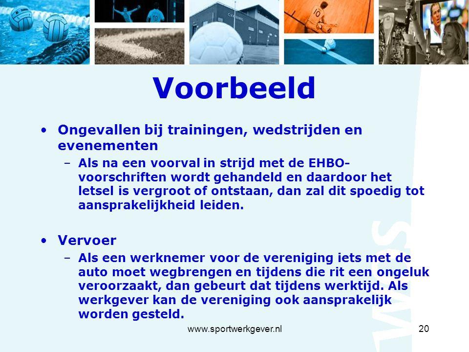 www.sportwerkgever.nl20 Voorbeeld Ongevallen bij trainingen, wedstrijden en evenementen –Als na een voorval in strijd met de EHBO- voorschriften wordt gehandeld en daardoor het letsel is vergroot of ontstaan, dan zal dit spoedig tot aansprakelijkheid leiden.