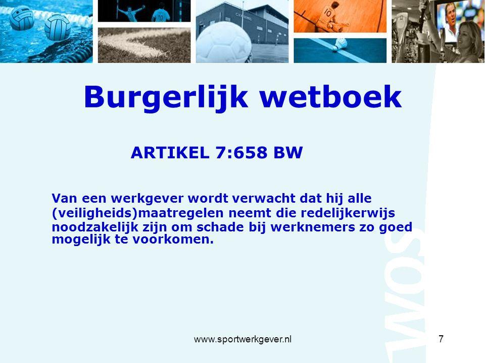 www.sportwerkgever.nl7 Burgerlijk wetboek ARTIKEL 7:658 BW Van een werkgever wordt verwacht dat hij alle (veiligheids)maatregelen neemt die redelijkerwijs noodzakelijk zijn om schade bij werknemers zo goed mogelijk te voorkomen.