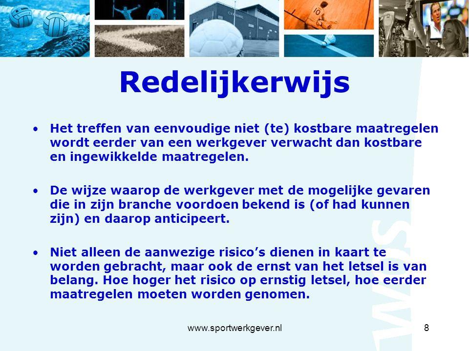 www.sportwerkgever.nl8 Redelijkerwijs Het treffen van eenvoudige niet (te) kostbare maatregelen wordt eerder van een werkgever verwacht dan kostbare en ingewikkelde maatregelen.